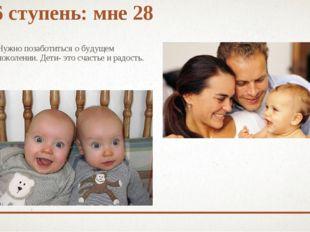 6 ступень: мне 28 Нужно позаботиться о будущем поколении. Дети- это счастье и