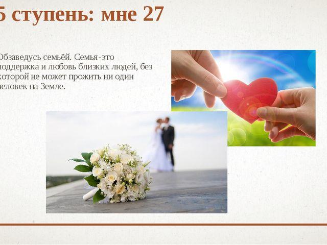 5 ступень: мне 27 Обзаведусь семьёй. Семья-это поддержка и любовь близких люд...