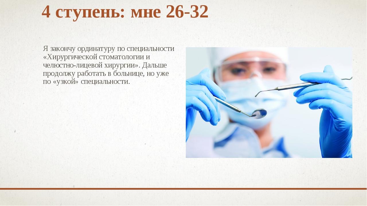 4 ступень: мне 26-32 Я закончу ординатуру по специальности «Хирургической сто...