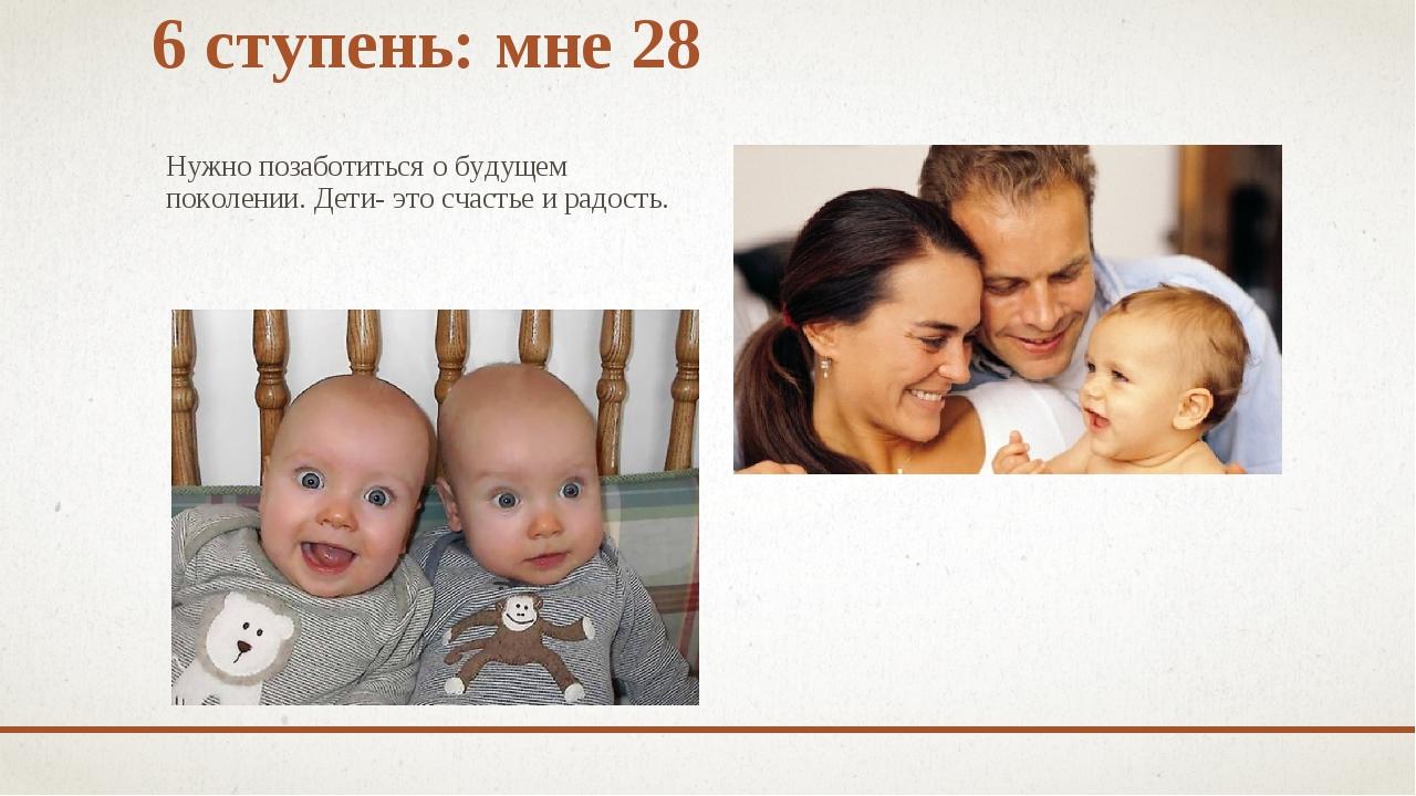 6 ступень: мне 28 Нужно позаботиться о будущем поколении. Дети- это счастье и...