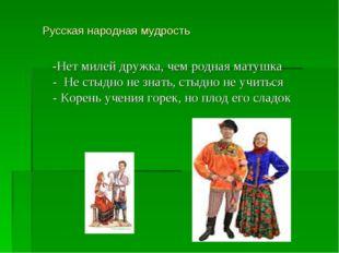 Русская народная мудрость  -Нет милей дружка, чем родная матушка - Не стыд