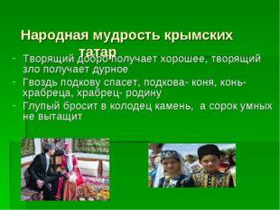 Народная мудрость крымских татар  Творящий добро получает хорошее, творящи