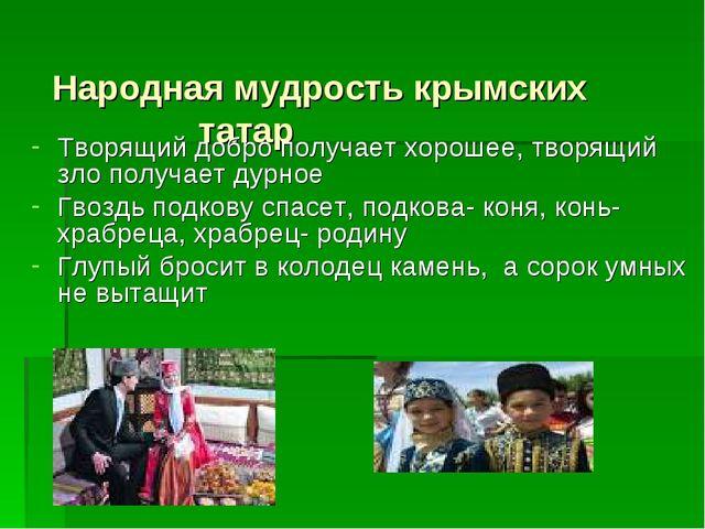Народная мудрость крымских татар  Творящий добро получает хорошее, творящи...