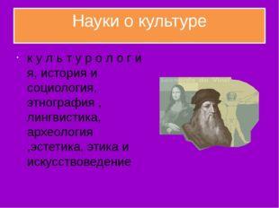 Науки о культуре к у л ь т у р о л о г и я, история и социология, этнография