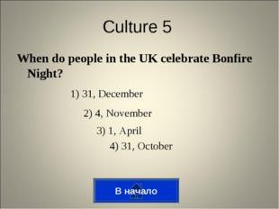 В начало Culture 5 When do people in the UK celebrate Bonfire Night? 1) 31, D