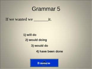 Grammar 5 If we wanted we _______it. В начало 1) will do 2) would doing 3) wo