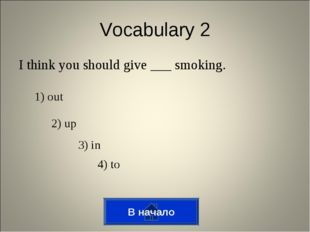 I think you should give ___ smoking. Vocabulary 2 1) out 2) up 3) in 4) to В