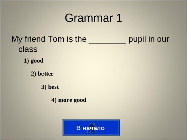 Grammar 1 My friend Tom is the ________ pupil in our class 1) good 2) better...