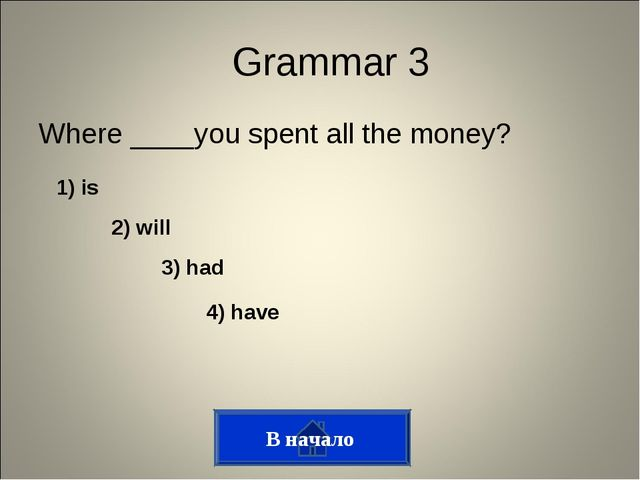 Where ____you spent all the money? Grammar 3 1) is 2) will 3) had 4) have В н...