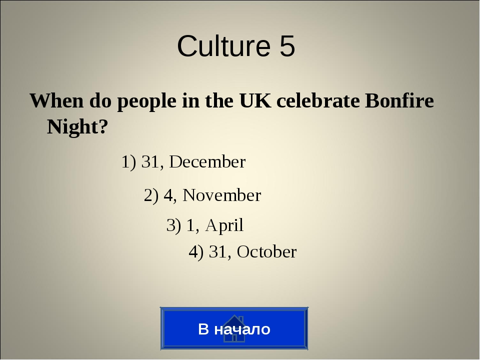В начало Culture 5 When do people in the UK celebrate Bonfire Night? 1) 31, D...