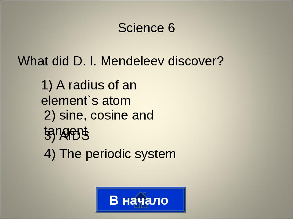 What did D. I. Mendeleev discover? В начало Science 6 1) A radius of an eleme...