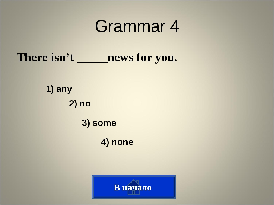 Grammar 4 There isn't _____news for you. 3) some 2) no 1) any 4) none В начало