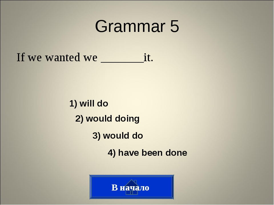 Grammar 5 If we wanted we _______it. В начало 1) will do 2) would doing 3) wo...