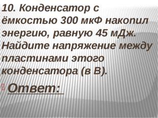 10. Конденсатор с ёмкостью 300 мкФ накопил энергию, равную 45 мДж. Найдите н