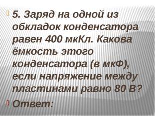 5. Заряд на одной из обкладок конденсатора равен 400 мкКл. Какова ёмкость эт