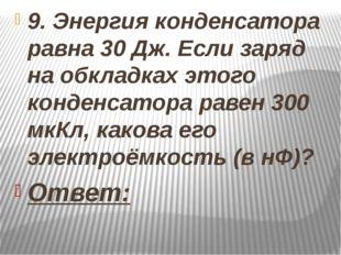 9. Энергия конденсатора равна 30 Дж. Если заряд на обкладках этого конденсат