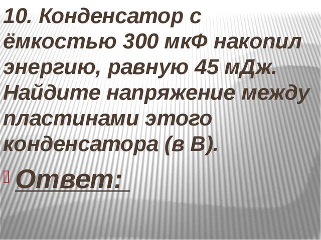 10. Конденсатор с ёмкостью 300 мкФ накопил энергию, равную 45 мДж. Найдите н...