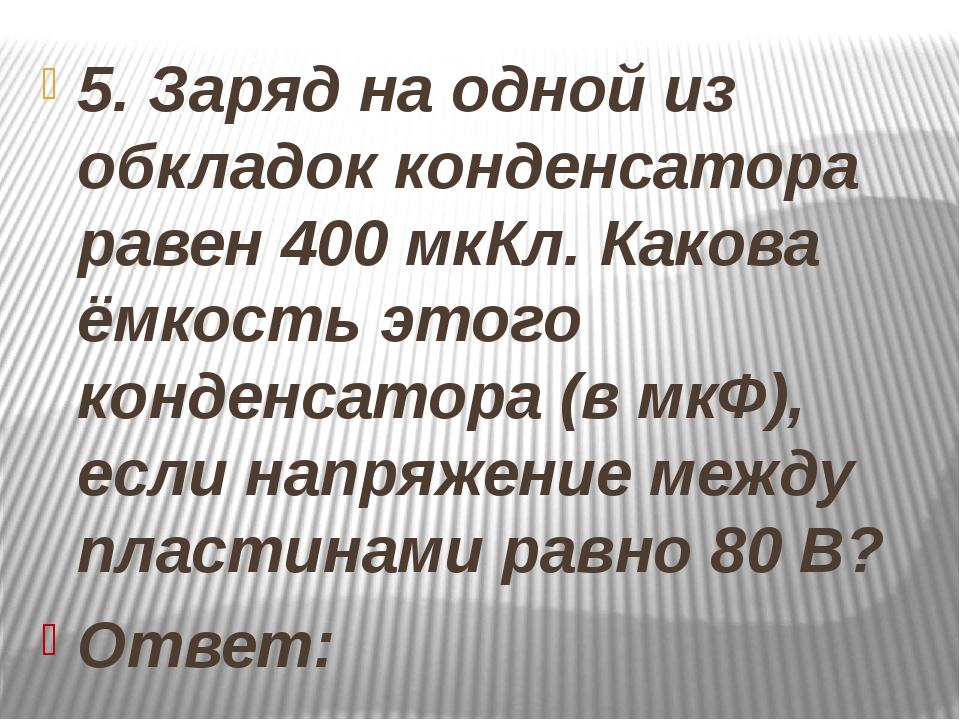 5. Заряд на одной из обкладок конденсатора равен 400 мкКл. Какова ёмкость эт...
