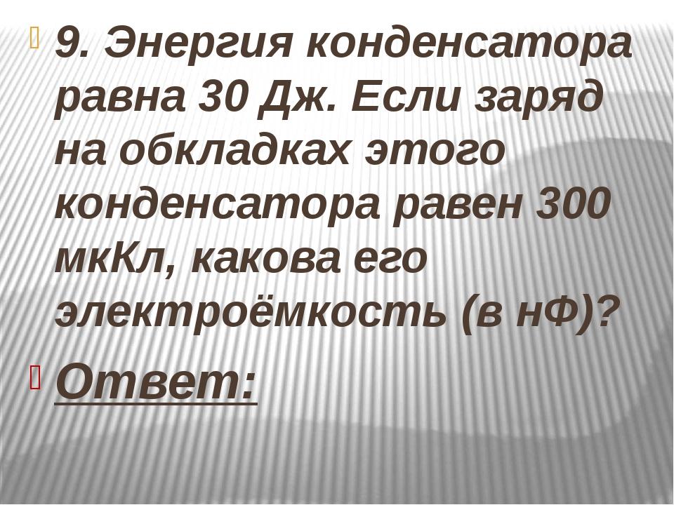 9. Энергия конденсатора равна 30 Дж. Если заряд на обкладках этого конденсат...