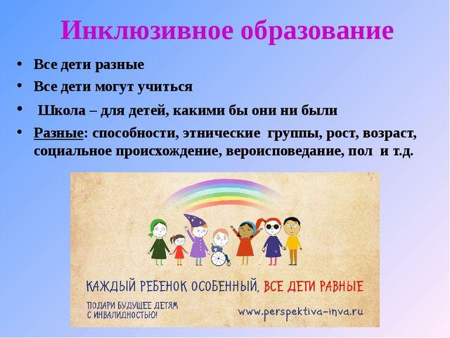 Инклюзивное образование Все дети разные Все дети могут учиться Школа – для де...