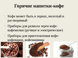 Горячие напитки-кофе Кофе может быть в зернах, молотый и растворимый Приборы