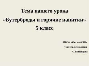 Тема нашего урока «Бутерброды и горячие напитки» 5 класс МБОУ «Окская СШ» учи