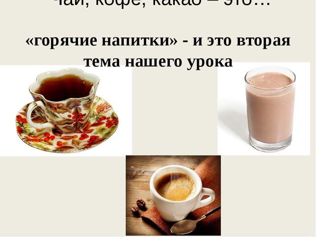 Чай, кофе, какао – это… «горячие напитки» - и это вторая тема нашего урока