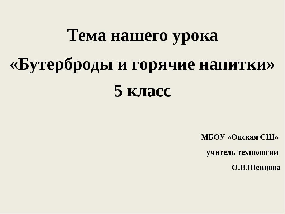 Тема нашего урока «Бутерброды и горячие напитки» 5 класс МБОУ «Окская СШ» учи...