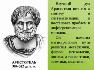 Научный дух Аристотеля вел его к синтезу и систематизации, к постановке проб