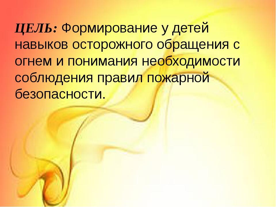 ЦЕЛЬ: Формирование у детей навыков осторожного обращения с огнем и понимания...