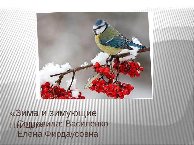 «Зима и зимующие птицы» Составила: Василенко Елена Фирдаусовна