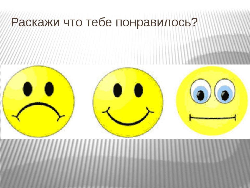 Раскажи что тебе понравилось?