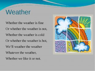 Weather Whether the weather is fine Or whether the weather is not, Whether th