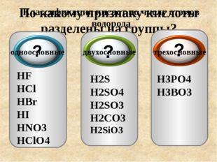 По какому признаку кислоты разделены на группы? HF HCl HBr HI HNO3 HClO4 H2S