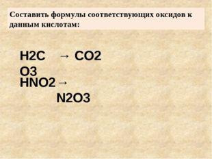 Составить формулы соответствующих оксидов к данным кислотам: H2CO3 HNO2 → CO2