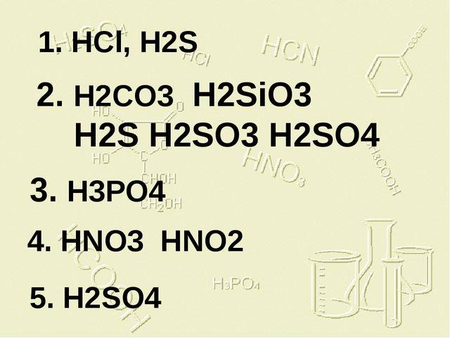 1. HCl, H2S 2. H2CO3 H2SiO3 H2S H2SO3 H2SO4 3. H3PO4 4. HNO3 HNO2 5. H2SO4 Кл...