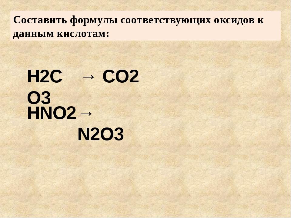 Составить формулы соответствующих оксидов к данным кислотам: H2CO3 HNO2 → CO2...
