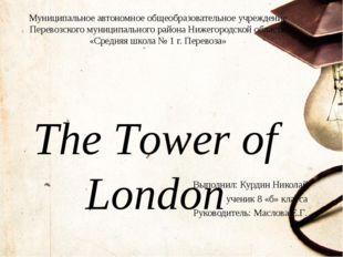The Tower of London Выполнил: Курдин Николай ученик 8 «б» класса Руководитель