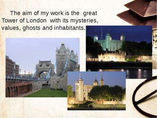 The aim of my work is the great Tower of London with its mysteries, values,