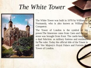 The White Tower was built in 1078 by William of Normandy, who is also known a
