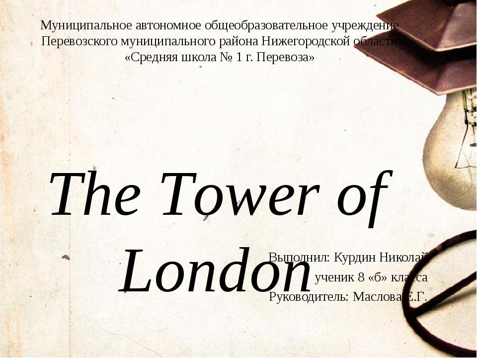 The Tower of London Выполнил: Курдин Николай ученик 8 «б» класса Руководитель...