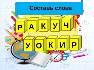 Составь слова Р К А У Ч У О К И Р