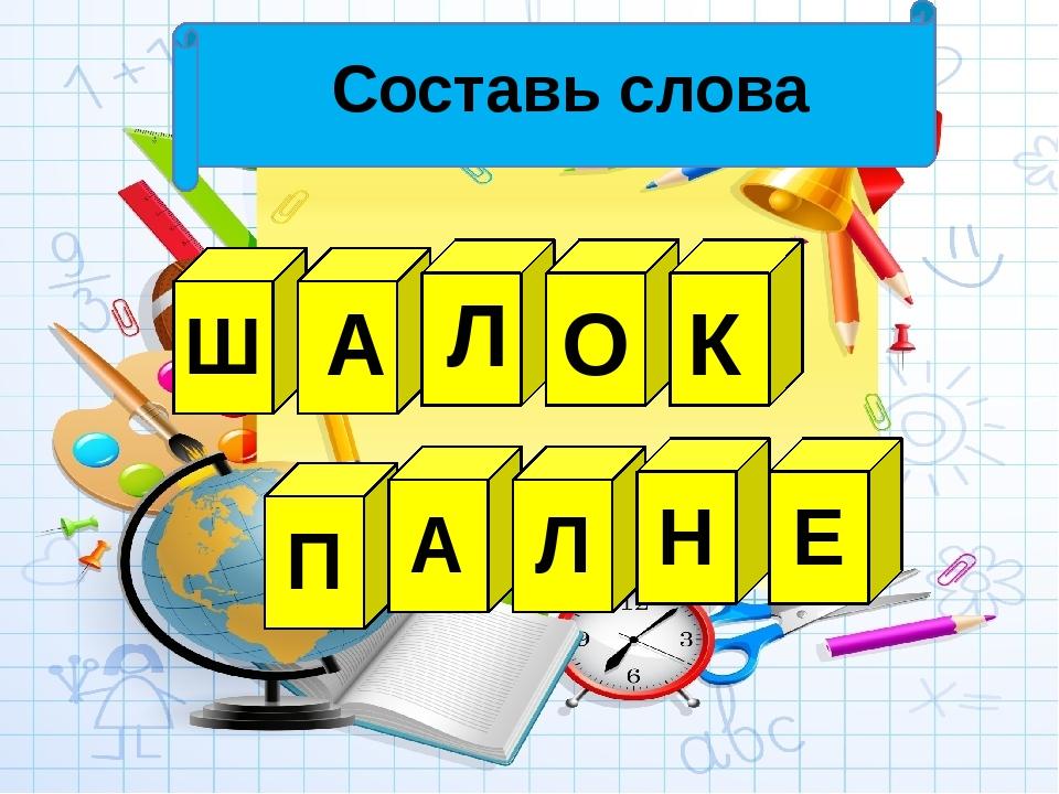 Составь слова Ш А Л О К П А Л Н Е