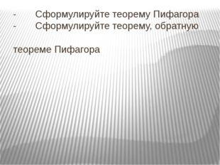 - Сформулируйте теорему Пифагора - Сформулируйте теорему, обратную теореме П