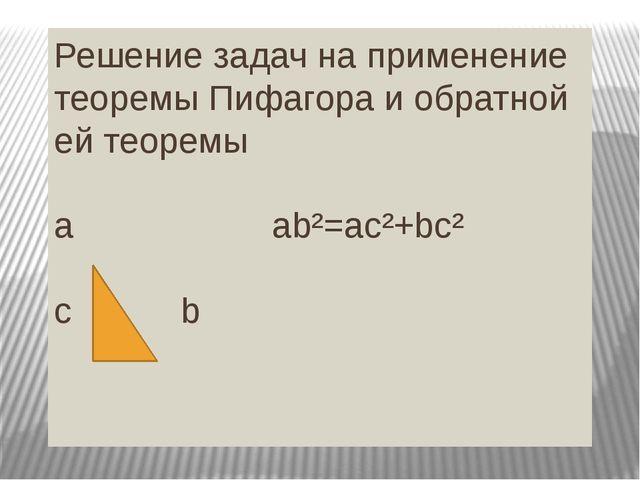 Решение задач на применение теоремы Пифагора и обратной ей теоремы a ab²=ac²+...