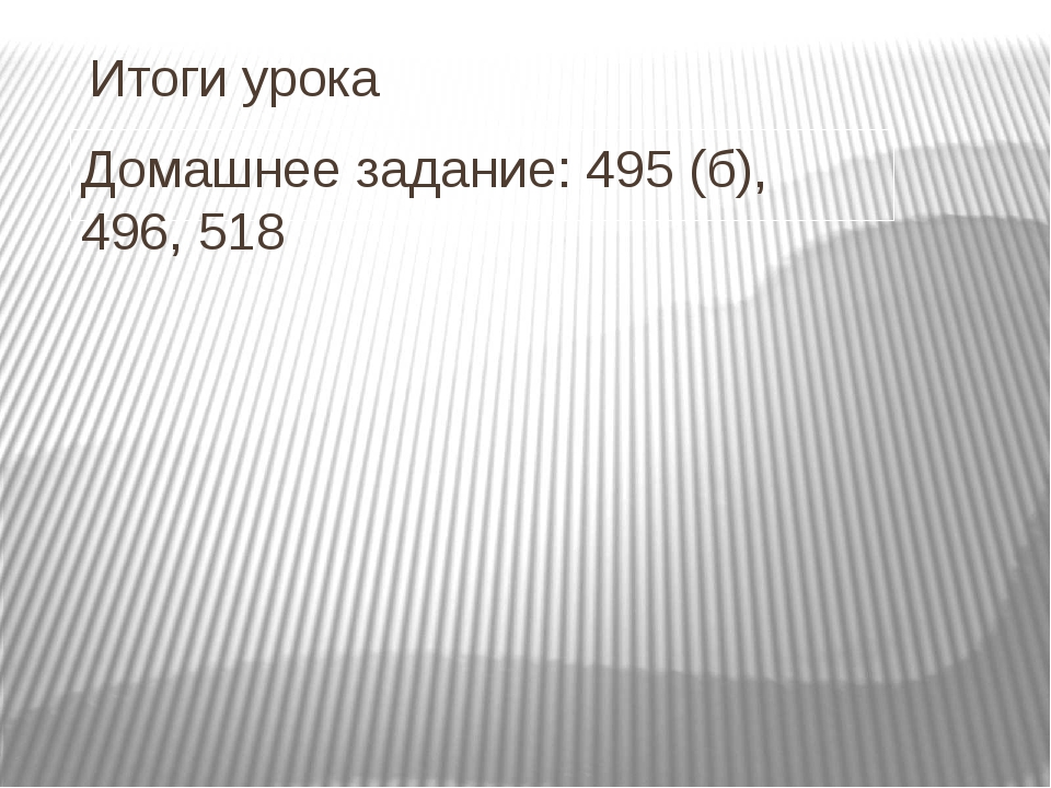 Итоги урока Домашнее задание: 495 (б), 496, 518