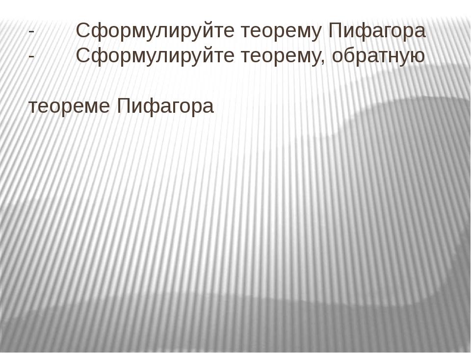 - Сформулируйте теорему Пифагора - Сформулируйте теорему, обратную теореме П...