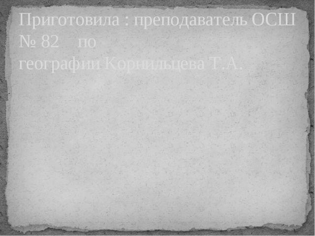 Приготовила : преподаватель ОСШ № 82    по географии Корнильцева Т.А.