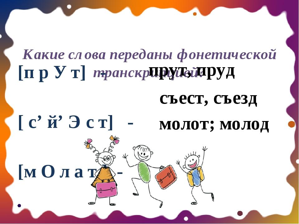 Какие слова переданы фонетической транскрипцией? [п р У т] - [ с' й' Э с т]...