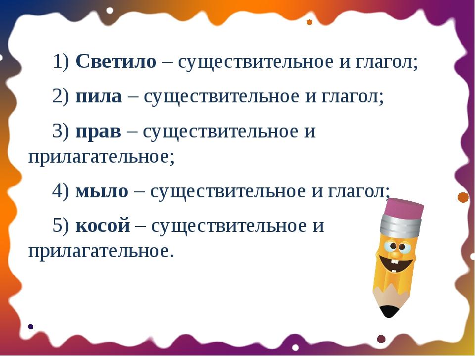 1) Светило – существительное и глагол; 2) пила – существительное и глагол;...